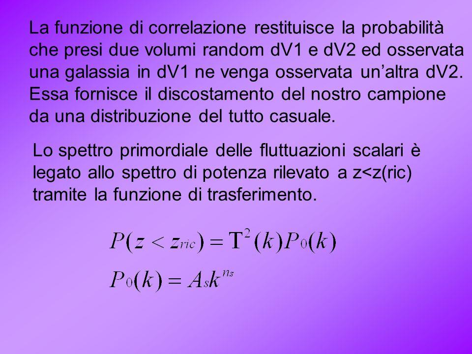 La funzione di correlazione restituisce la probabilità che presi due volumi random dV1 e dV2 ed osservata una galassia in dV1 ne venga osservata un'altra dV2. Essa fornisce il discostamento del nostro campione da una distribuzione del tutto casuale.