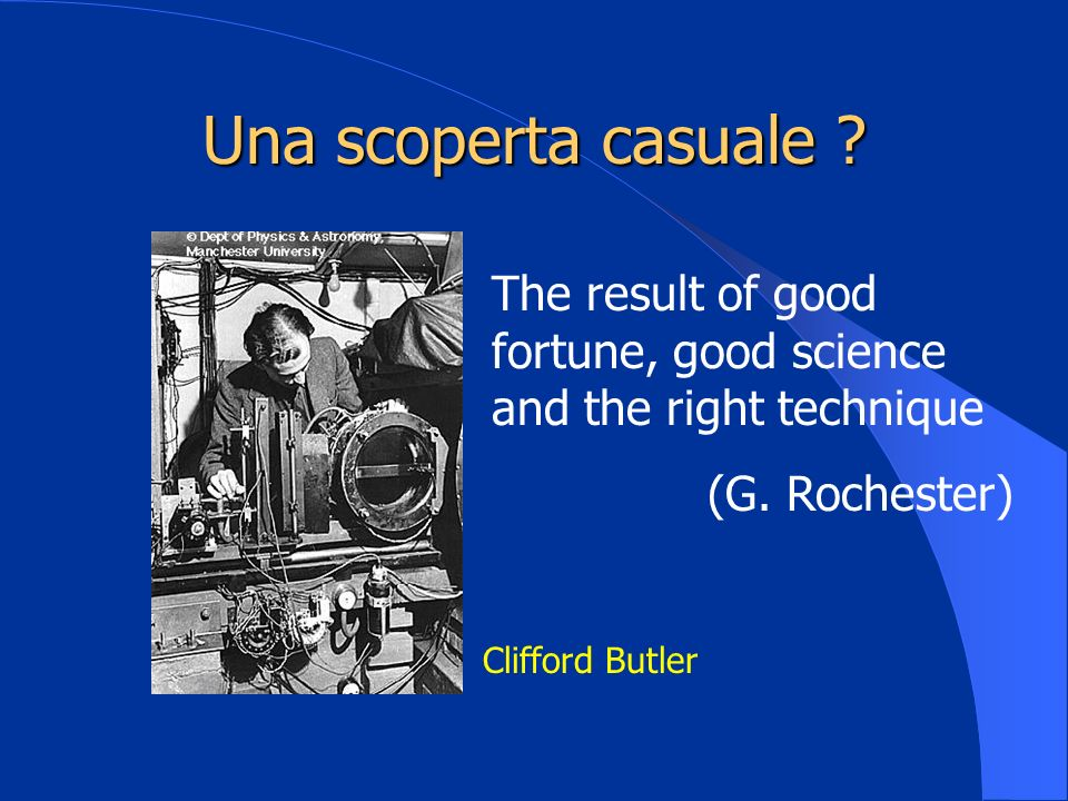 Una scoperta casuale The result of good fortune, good science and the right technique. (G. Rochester)