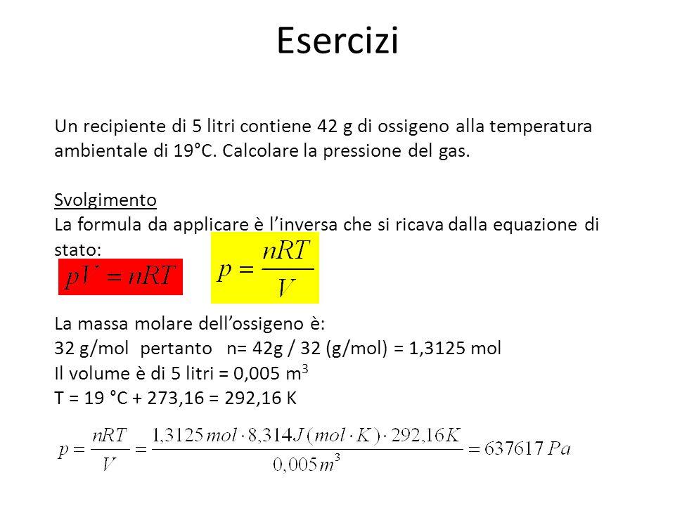 Esercizi Un recipiente di 5 litri contiene 42 g di ossigeno alla temperatura ambientale di 19°C. Calcolare la pressione del gas.