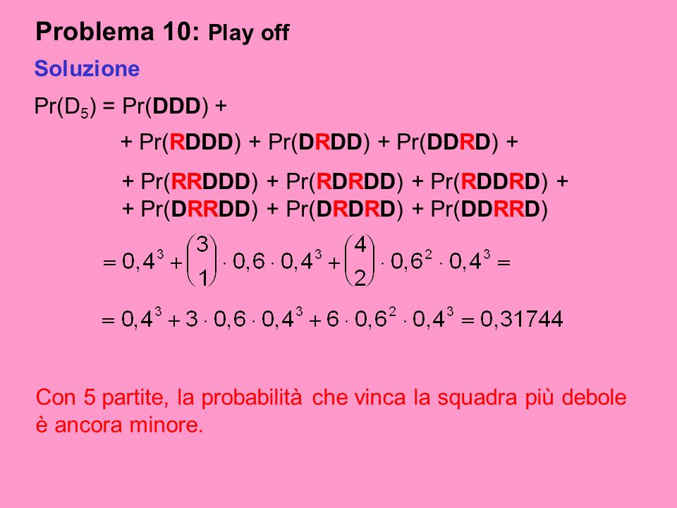 Problema 10: Play off Soluzione Pr(D5) = Pr(DDD) +