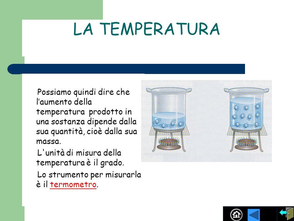 LA TEMPERATURA Possiamo quindi dire che l'aumento della temperatura prodotto in una sostanza dipende dalla sua quantità, cioè dalla sua massa.