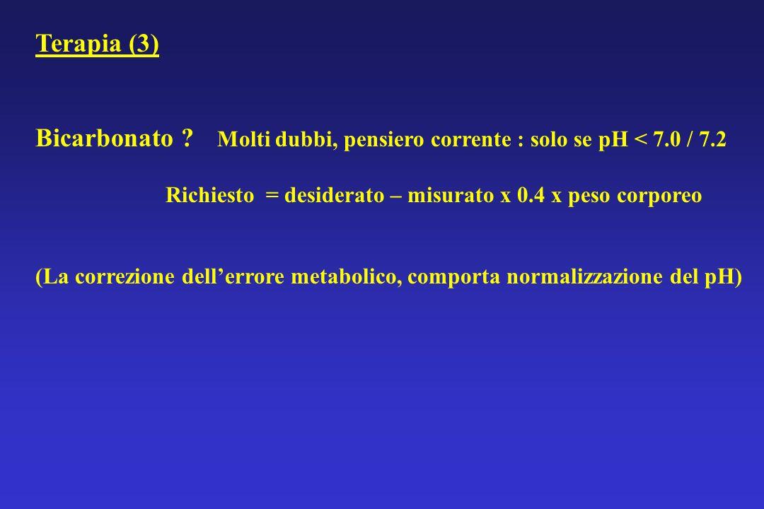 Terapia (3) Bicarbonato Molti dubbi, pensiero corrente : solo se pH < 7.0 / 7.2. Richiesto = desiderato – misurato x 0.4 x peso corporeo.