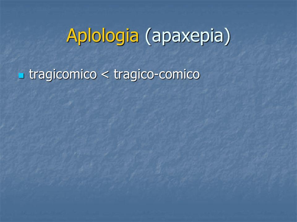 Aplologia (apaxepia) tragicomico < tragico-comico