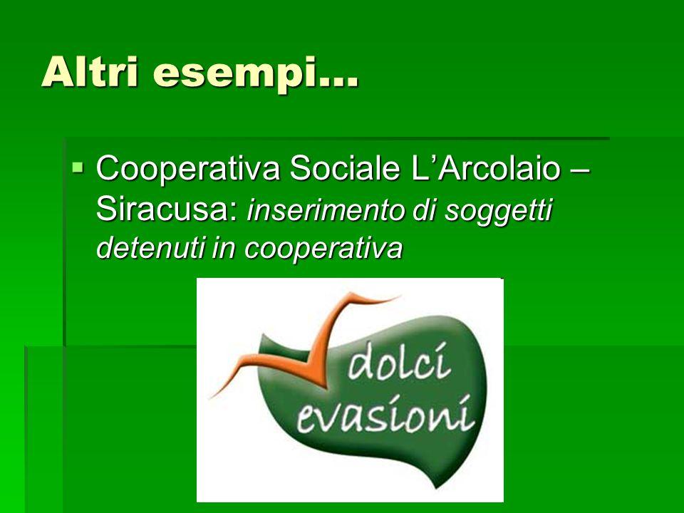 Altri esempi… Cooperativa Sociale L'Arcolaio – Siracusa: inserimento di soggetti detenuti in cooperativa.