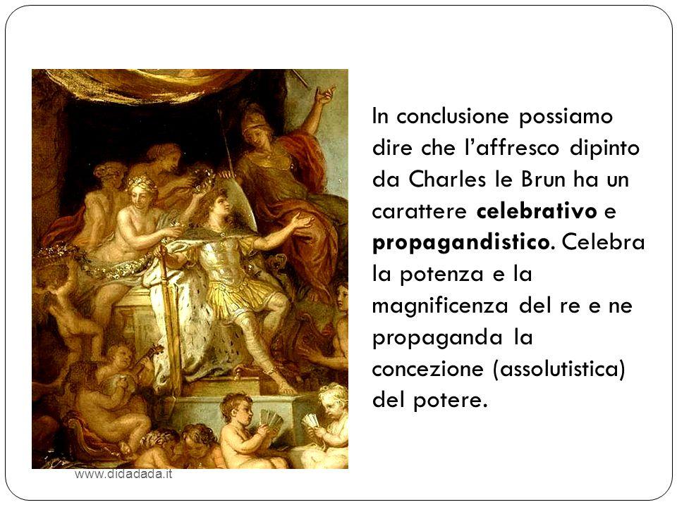 In conclusione possiamo dire che l'affresco dipinto da Charles le Brun ha un carattere celebrativo e propagandistico. Celebra la potenza e la magnificenza del re e ne propaganda la concezione (assolutistica) del potere.
