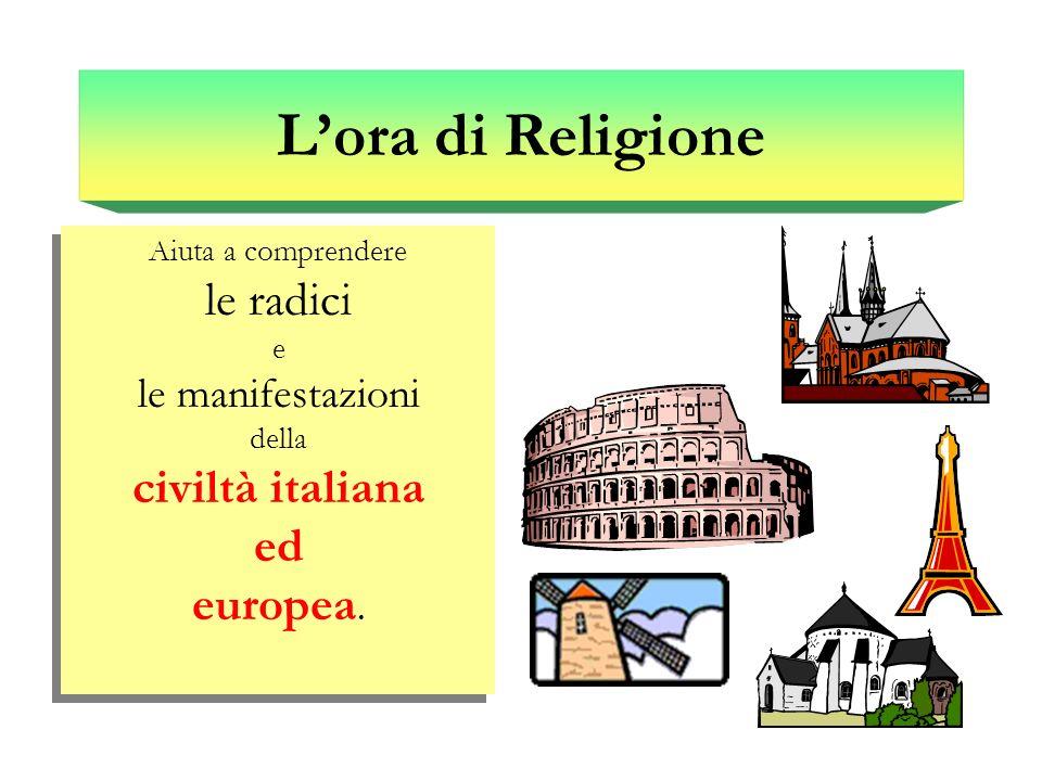 L'ora di Religione Aiuta a comprendere le radici e le manifestazioni della civiltà italiana ed europea.