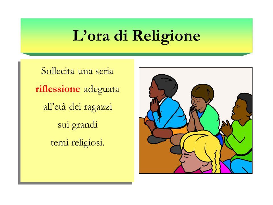 L'ora di Religione Sollecita una seria riflessione adeguata all'età dei ragazzi sui grandi temi religiosi.