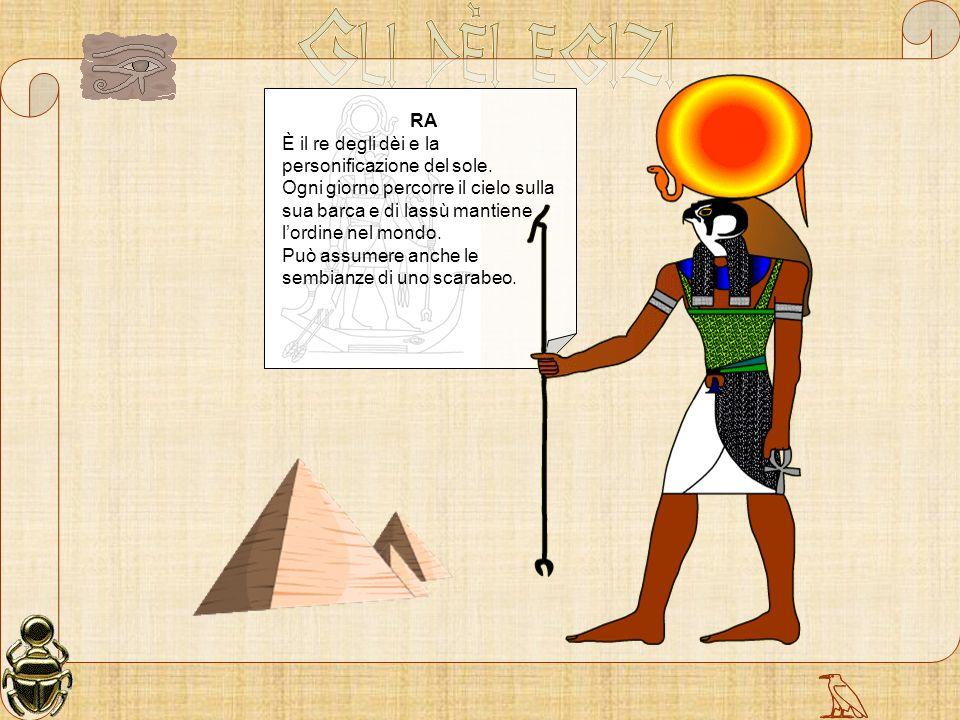 RA È il re degli dèi e la personificazione del sole. Ogni giorno percorre il cielo sulla sua barca e di lassù mantiene l'ordine nel mondo.