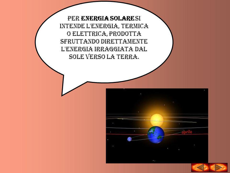 Per energia solare si intende l energia, termica o elettrica, prodotta sfruttando direttamente l energia irraggiata dal Sole verso la Terra.
