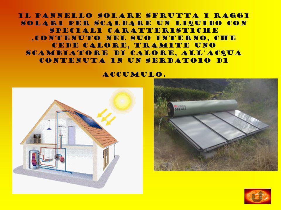 il pannello solare sfrutta i raggi solari per scaldare un liquido con speciali caratteristiche ,contenuto nel suo interno, che cede calore, tramite uno scambiatore di calore, all acqua contenuta in un serbatoio di accumulo.