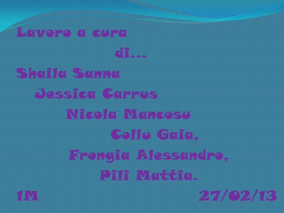 Lavoro a cura di… Shaila Sanna Jessica Carrus Nicola Mancosu Collu Gaia, Frongia Alessandro, Pili Mattia.