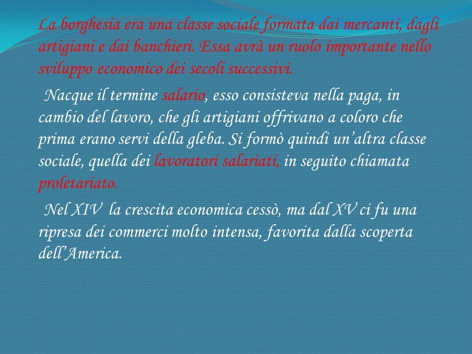 La borghesia era una classe sociale formata dai mercanti, dagli artigiani e dai banchieri. Essa avrà un ruolo importante nello sviluppo economico dei secoli successivi.