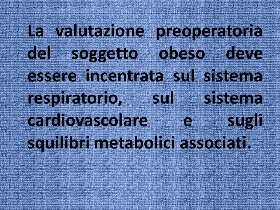 La valutazione preoperatoria del soggetto obeso deve essere incentrata sul sistema respiratorio, sul sistema cardiovascolare e sugli squilibri metabolici associati.