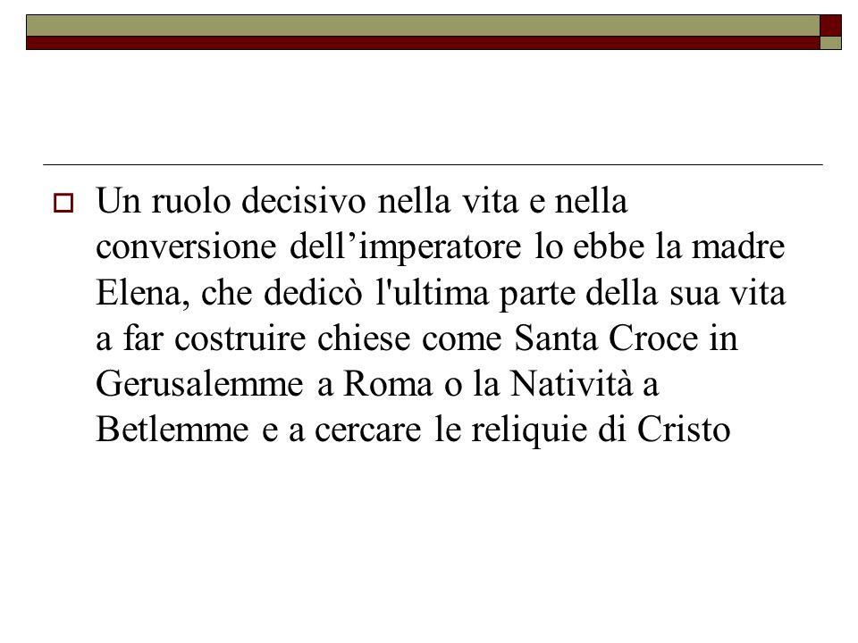 Un ruolo decisivo nella vita e nella conversione dell'imperatore lo ebbe la madre Elena, che dedicò l ultima parte della sua vita a far costruire chiese come Santa Croce in Gerusalemme a Roma o la Natività a Betlemme e a cercare le reliquie di Cristo