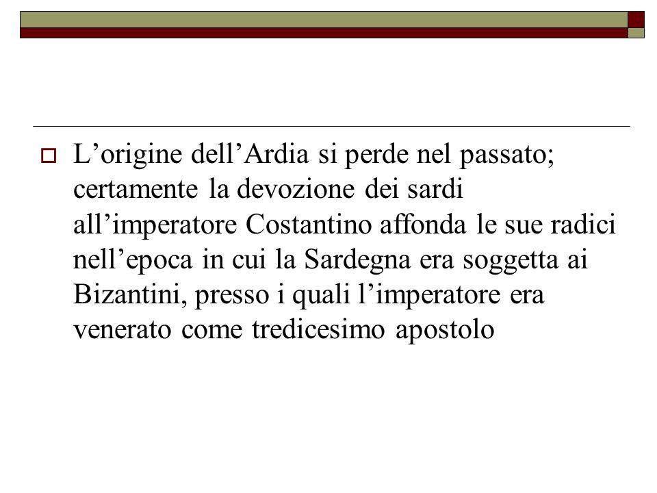 L'origine dell'Ardia si perde nel passato; certamente la devozione dei sardi all'imperatore Costantino affonda le sue radici nell'epoca in cui la Sardegna era soggetta ai Bizantini, presso i quali l'imperatore era venerato come tredicesimo apostolo