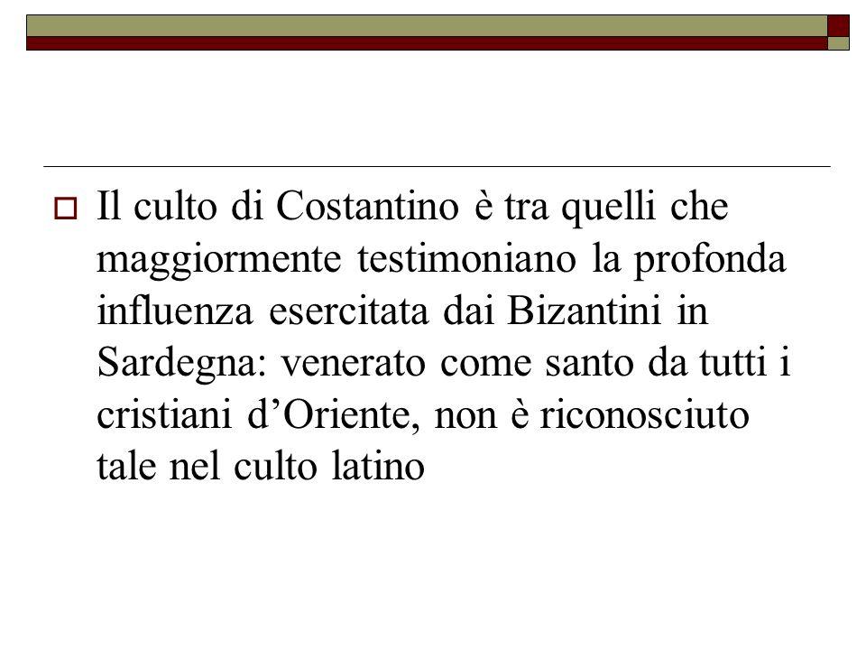 Il culto di Costantino è tra quelli che maggiormente testimoniano la profonda influenza esercitata dai Bizantini in Sardegna: venerato come santo da tutti i cristiani d'Oriente, non è riconosciuto tale nel culto latino