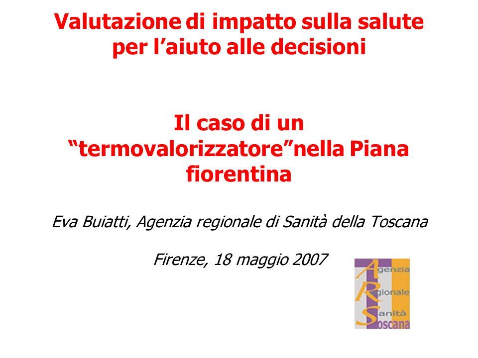 Valutazione di impatto sulla salute per l'aiuto alle decisioni Il caso di un termovalorizzatore nella Piana fiorentina Eva Buiatti, Agenzia regionale di Sanità della Toscana Firenze, 18 maggio 2007