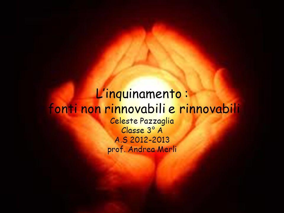 L'inquinamento : fonti non rinnovabili e rinnovabili Celeste Pazzaglia Classe 3° A A.S 2012-2013 prof.
