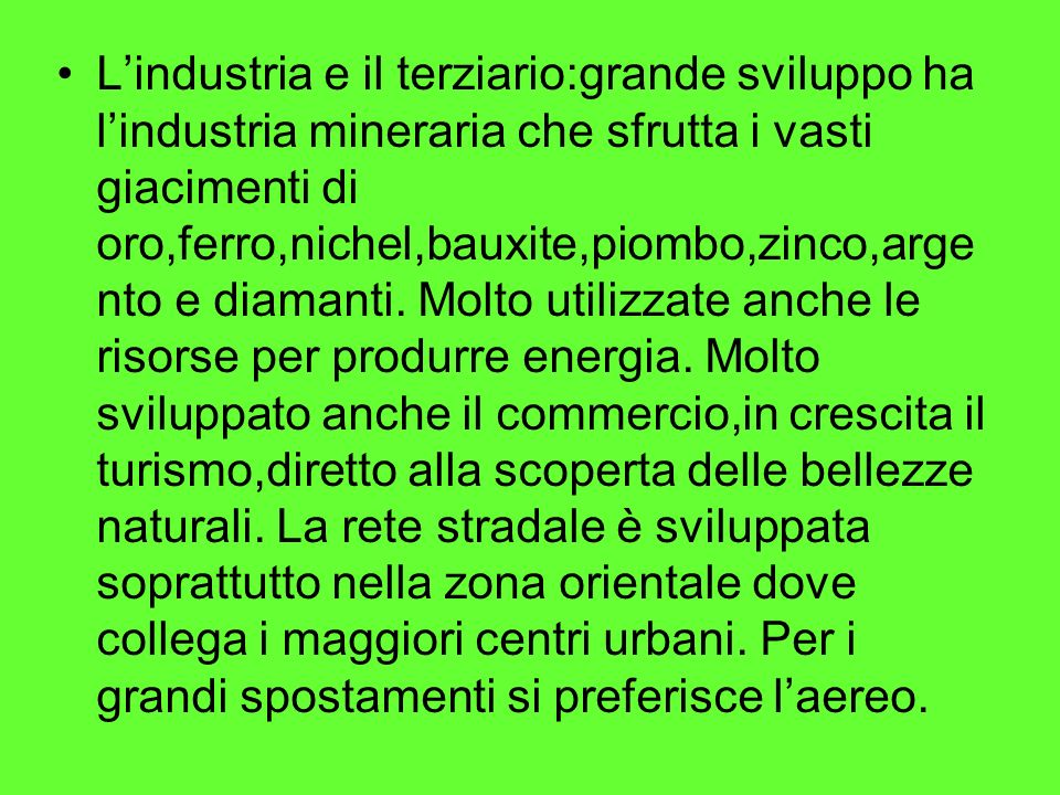 L'industria e il terziario:grande sviluppo ha l'industria mineraria che sfrutta i vasti giacimenti di oro,ferro,nichel,bauxite,piombo,zinco,argento e diamanti.