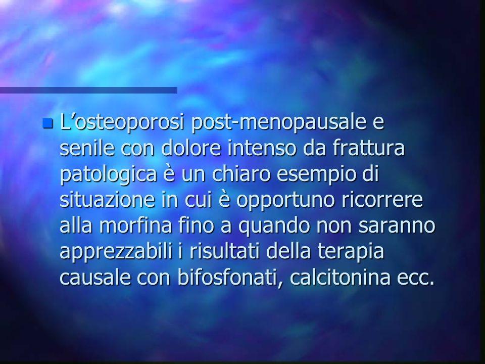 L'osteoporosi post-menopausale e senile con dolore intenso da frattura patologica è un chiaro esempio di situazione in cui è opportuno ricorrere alla morfina fino a quando non saranno apprezzabili i risultati della terapia causale con bifosfonati, calcitonina ecc.