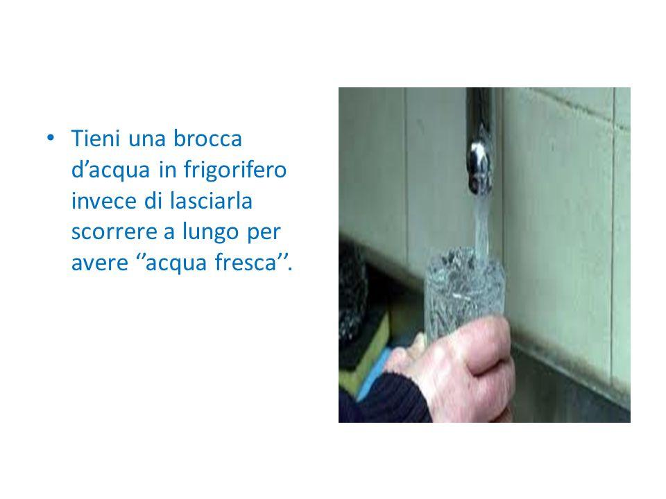 Tieni una brocca d'acqua in frigorifero invece di lasciarla scorrere a lungo per avere ''acqua fresca''.