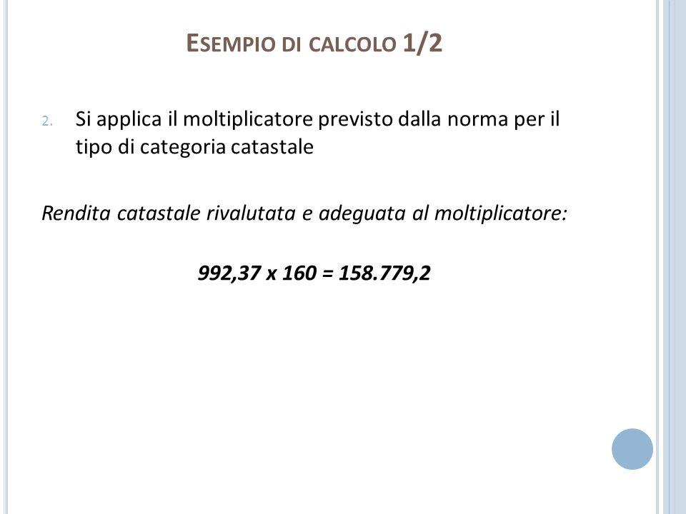 Esempio di calcolo 1/2 Si applica il moltiplicatore previsto dalla norma per il tipo di categoria catastale.