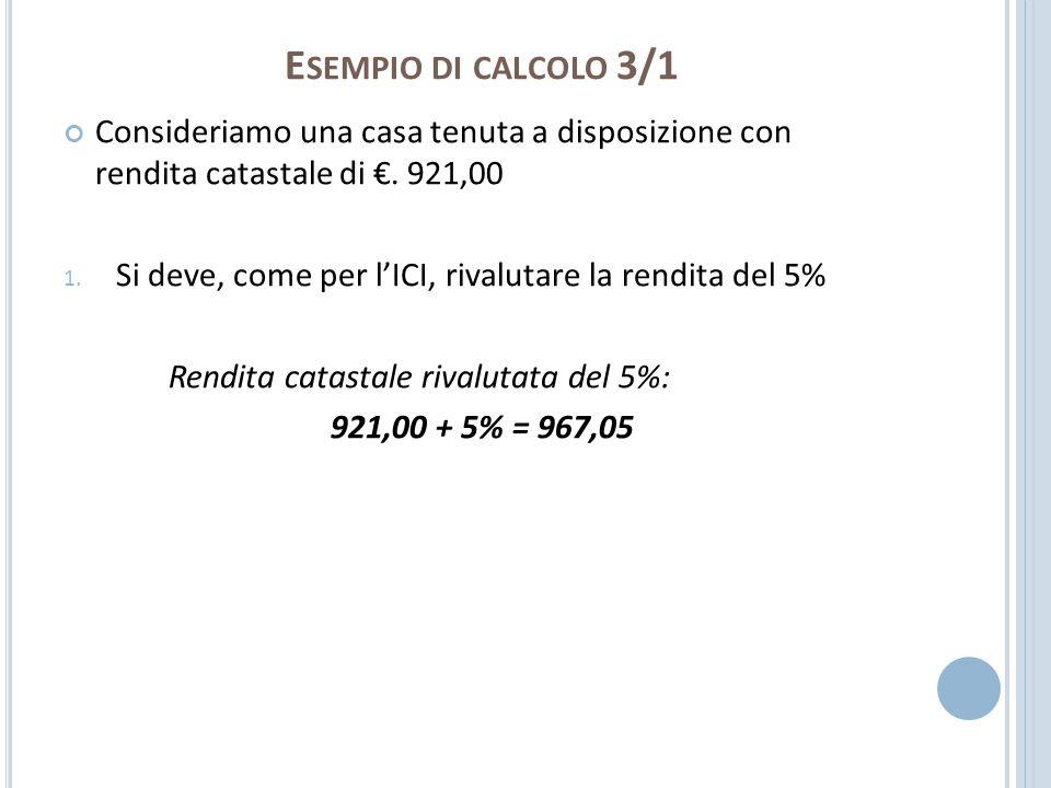 Esempio di calcolo 3/1 Consideriamo una casa tenuta a disposizione con rendita catastale di €. 921,00.