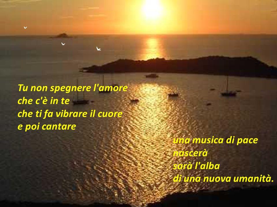 Tu non spegnere l amoreche c è in te che ti fa vibrare il cuore. e poi cantare. una musica di pace nascerà sarà l alba.