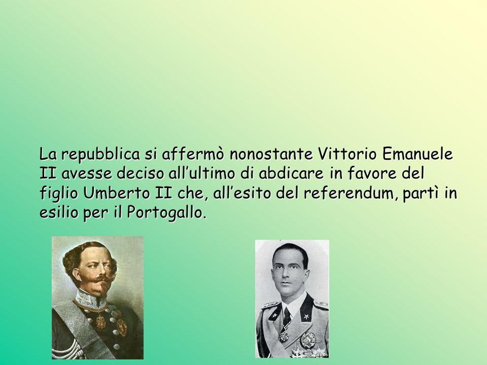 La repubblica si affermò nonostante Vittorio Emanuele II avesse deciso all'ultimo di abdicare in favore del figlio Umberto II che, all'esito del referendum, partì in esilio per il Portogallo.