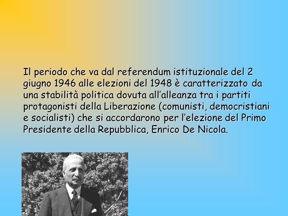 Il periodo che va dal referendum istituzionale del 2 giugno 1946 alle elezioni del 1948 è caratterizzato da una stabilità politica dovuta all'alleanza tra i partiti protagonisti della Liberazione (comunisti, democristiani e socialisti) che si accordarono per l'elezione del Primo Presidente della Repubblica, Enrico De Nicola.