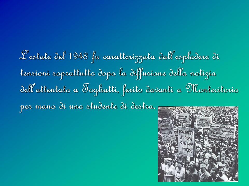 L'estate del 1948 fu caratterizzata dall'esplodere di tensioni soprattutto dopo la diffusione della notizia dell'attentato a Togliatti, ferito davanti a Montecitorio per mano di uno studente di destra.