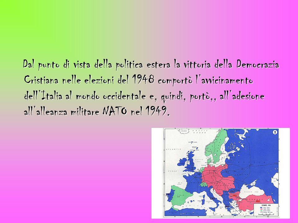 Dal punto di vista della politica estera la vittoria della Democrazia Cristiana nelle elezioni del 1948 comportò l'avvicinamento dell'Italia al mondo occidentale e, quindi, portò,, all'adesione all'alleanza militare NATO nel 1949.