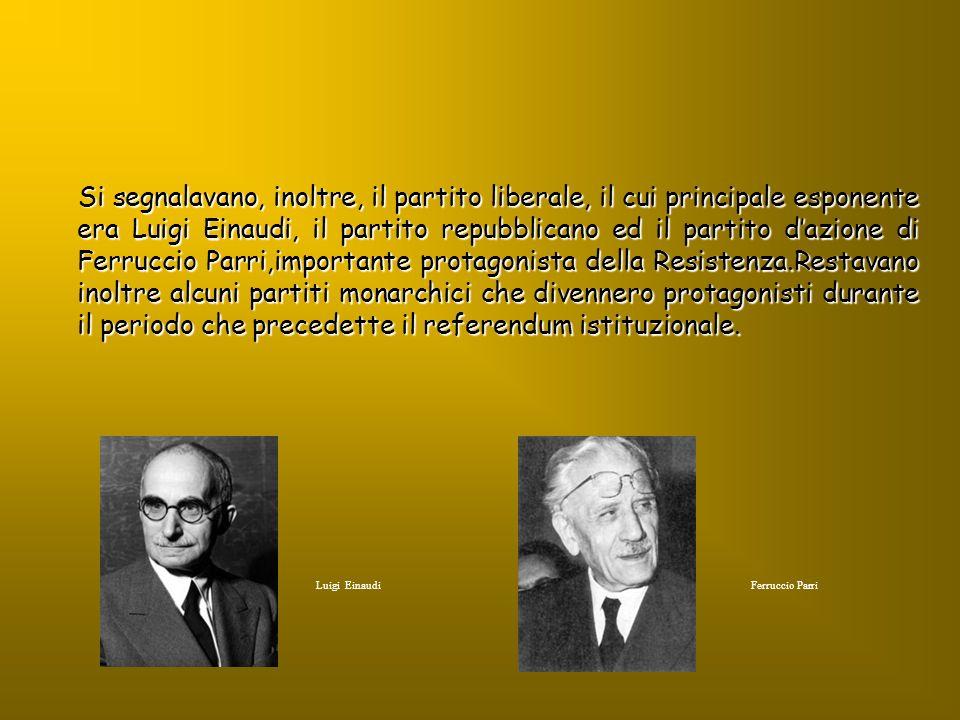 Si segnalavano, inoltre, il partito liberale, il cui principale esponente era Luigi Einaudi, il partito repubblicano ed il partito d'azione di Ferruccio Parri,importante protagonista della Resistenza.Restavano inoltre alcuni partiti monarchici che divennero protagonisti durante il periodo che precedette il referendum istituzionale.
