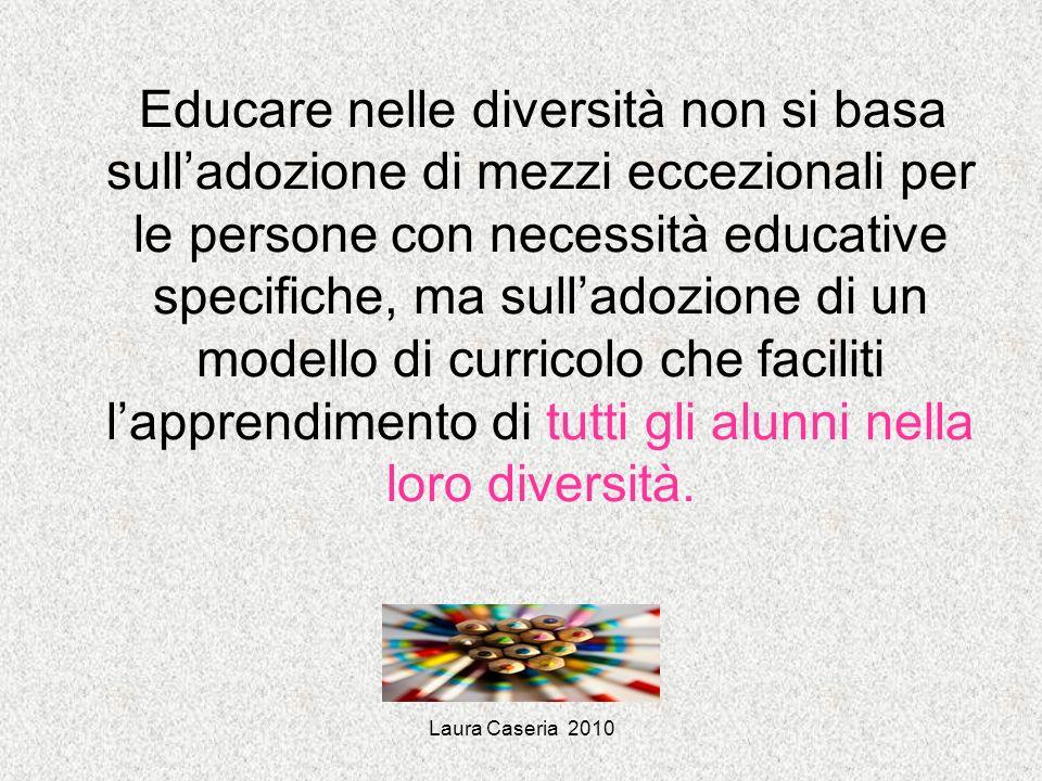 Educare nelle diversità non si basa sull'adozione di mezzi eccezionali per le persone con necessità educative specifiche, ma sull'adozione di un modello di curricolo che faciliti l'apprendimento di tutti gli alunni nella loro diversità.