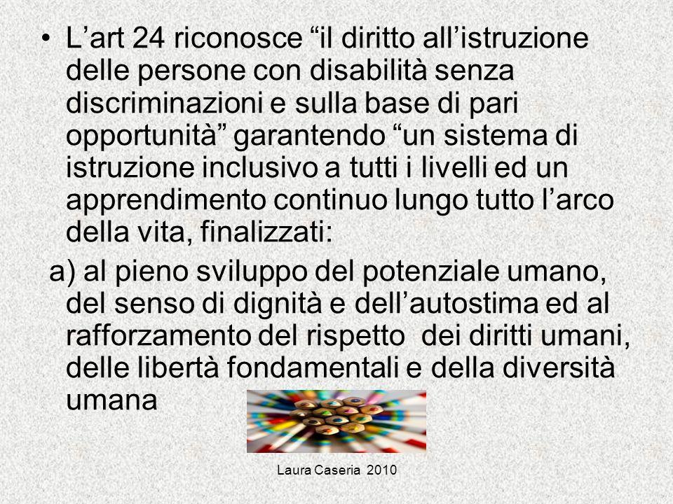 L'art 24 riconosce il diritto all'istruzione delle persone con disabilità senza discriminazioni e sulla base di pari opportunità garantendo un sistema di istruzione inclusivo a tutti i livelli ed un apprendimento continuo lungo tutto l'arco della vita, finalizzati:
