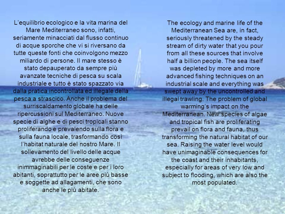 L'equilibrio ecologico e la vita marina del Mare Mediterraneo sono, infatti, seriamente minacciati dal flusso continuo di acque sporche che vi si riversano da tutte queste fonti che coinvolgono mezzo miliardo di persone. Il mare stesso è stato depauperato da sempre più avanzate tecniche di pesca su scala industriale e tutto è stato spazzato via dalla pratica incontrollata ed illegale della pesca a strascico. Anche il problema del surriscaldamento globale ha delle ripercussioni sul Mediterraneo. Nuove specie di alghe e di pesci tropicali stanno proliferando e prevalendo sulla flora e sulla fauna locale, trasformando così l'habitat naturale del nostro Mare. Il sollevamento del livello delle acque avrebbe delle conseguenze inimmaginabili per le coste e per i loro abitanti, soprattutto per le aree più basse e soggette ad allagamenti, che sono anche le più abitate.