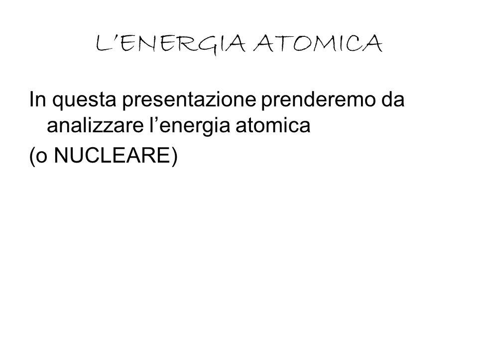 L'ENERGIA ATOMICA In questa presentazione prenderemo da analizzare l'energia atomica (o NUCLEARE)