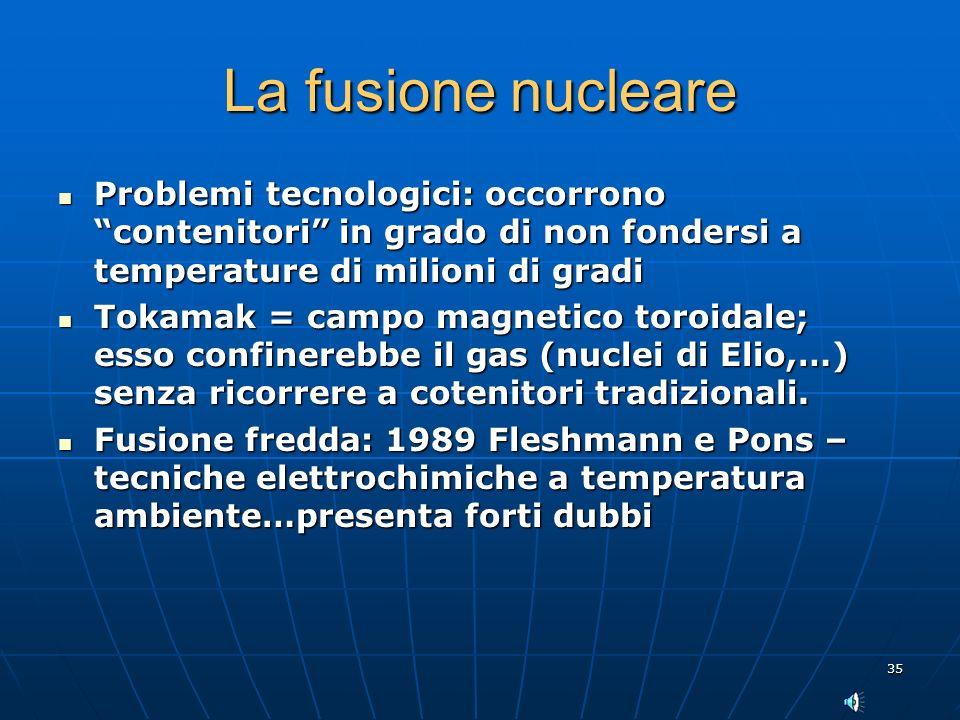 La fusione nucleare Problemi tecnologici: occorrono contenitori in grado di non fondersi a temperature di milioni di gradi.