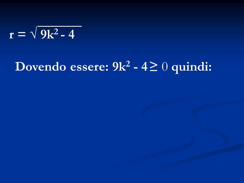 r = √ 9k2 - 4 Dovendo essere: 9k2 - 4 ≥ 0 quindi: