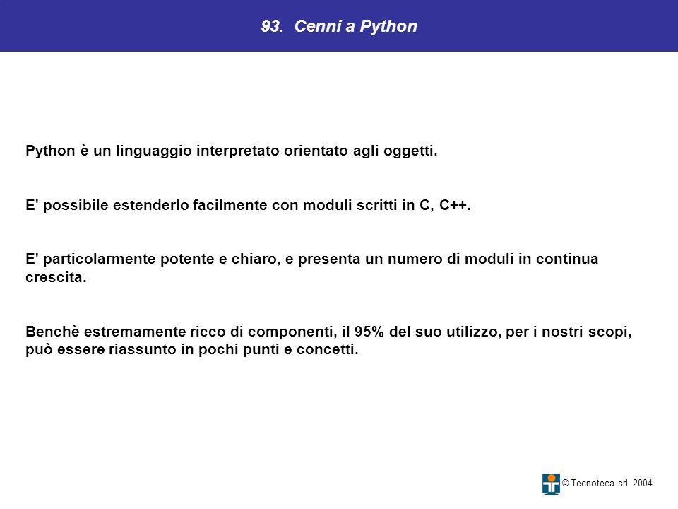 93. Cenni a Python Python è un linguaggio interpretato orientato agli oggetti. E possibile estenderlo facilmente con moduli scritti in C, C++.