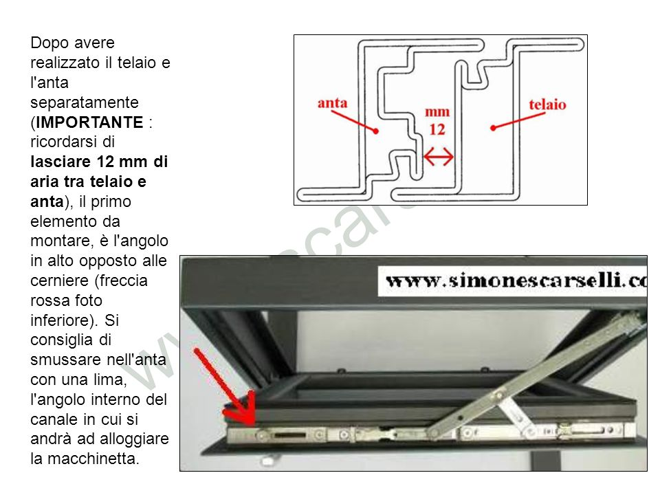 Dopo avere realizzato il telaio e l anta separatamente (IMPORTANTE : ricordarsi di lasciare 12 mm di aria tra telaio e anta), il primo elemento da montare, è l angolo in alto opposto alle cerniere (freccia rossa foto inferiore).