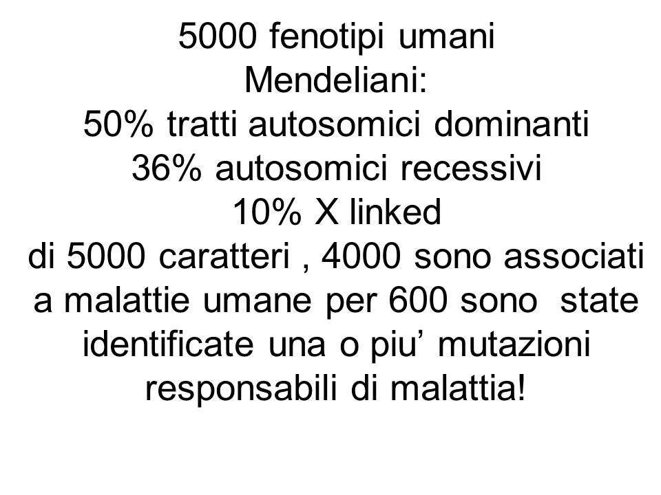 5000 fenotipi umani Mendeliani: 50% tratti autosomici dominanti 36% autosomici recessivi 10% X linked di 5000 caratteri , 4000 sono associati a malattie umane per 600 sono state identificate una o piu' mutazioni responsabili di malattia!