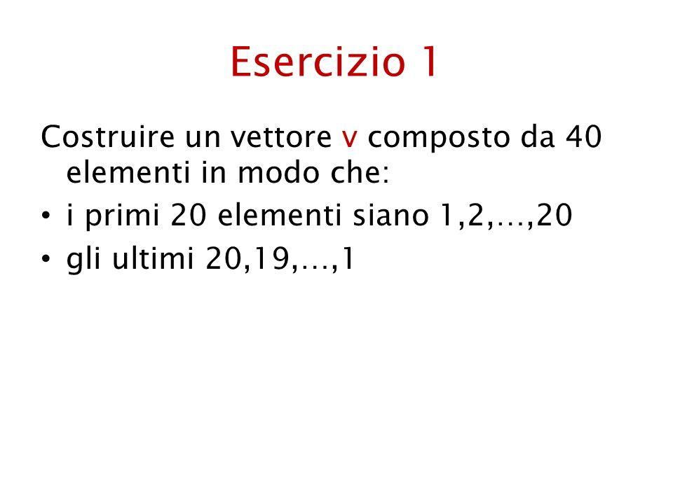 Esercizio 1 Costruire un vettore v composto da 40 elementi in modo che: i primi 20 elementi siano 1,2,…,20.