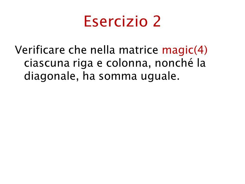 Esercizio 2Verificare che nella matrice magic(4) ciascuna riga e colonna, nonché la diagonale, ha somma uguale.