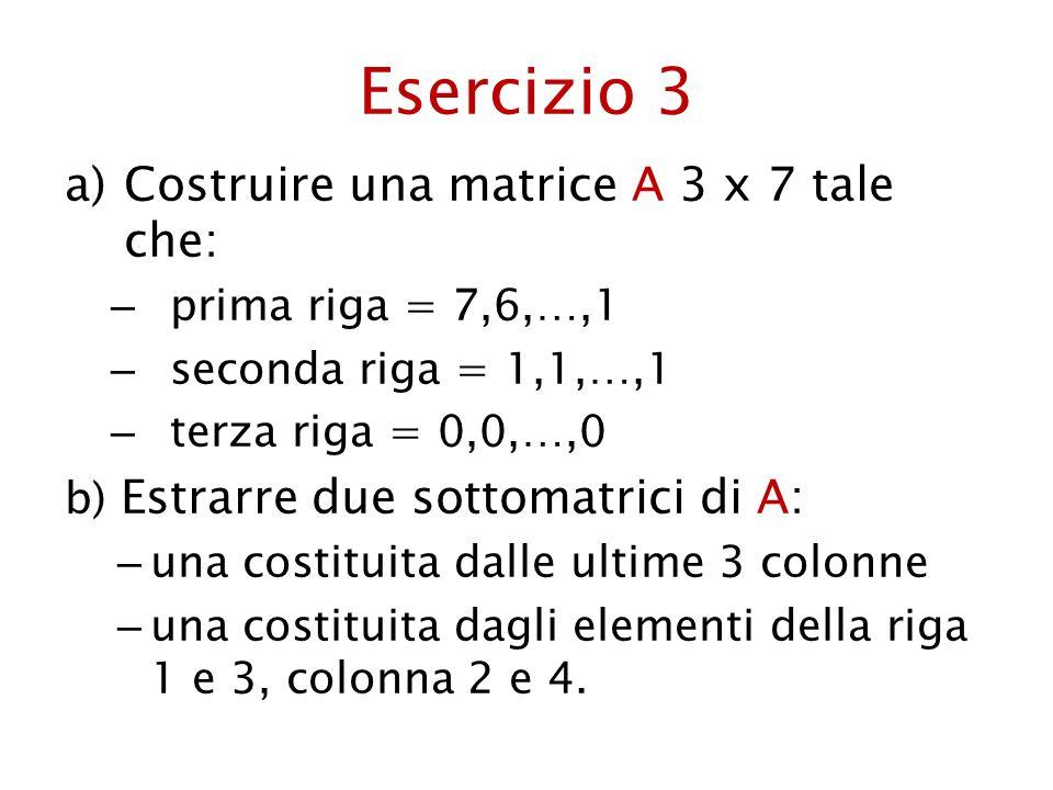 Esercizio 3 Costruire una matrice A 3 x 7 tale che: