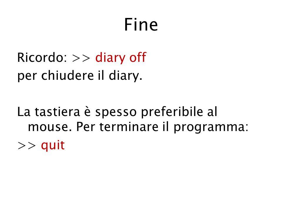 Fine Ricordo: >> diary off per chiudere il diary. La tastiera è spesso preferibile al mouse.