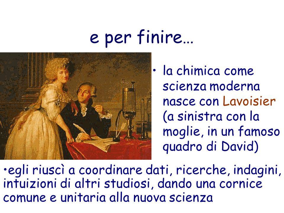 e per finire… la chimica come scienza moderna nasce con Lavoisier (a sinistra con la moglie, in un famoso quadro di David)