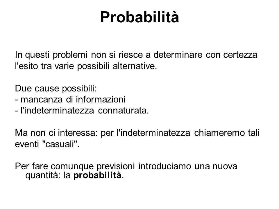 Probabilità In questi problemi non si riesce a determinare con certezza. l esito tra varie possibili alternative.