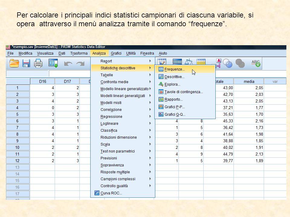 Per calcolare i principali indici statistici campionari di ciascuna variabile, si opera attraverso il menù analizza tramite il comando frequenze .