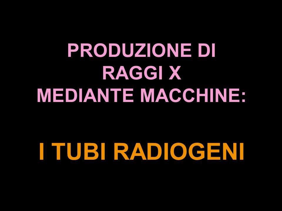 PRODUZIONE DI RAGGI X MEDIANTE MACCHINE: I TUBI RADIOGENI